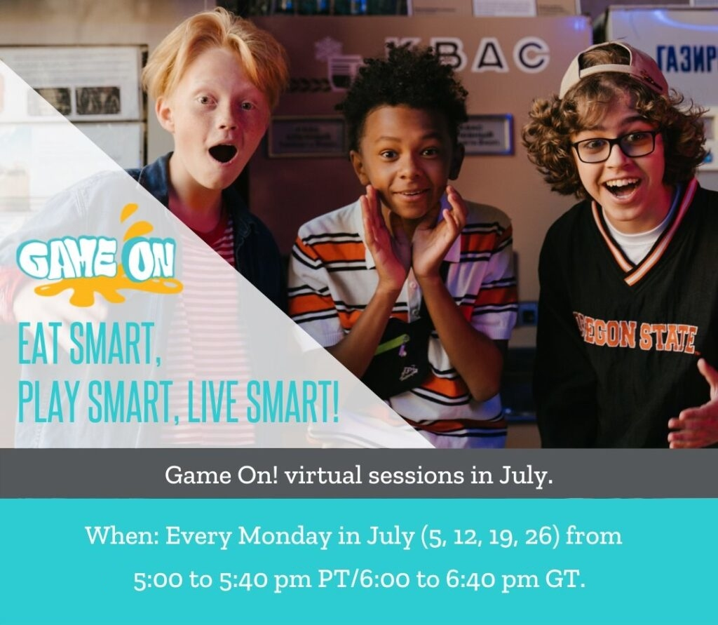Game On virtual sessions in July. When: Every Monday in July (5,12, 19, 26) from 5:00 to 5:40 pm PT/6:00 to 6:40 pm GT.