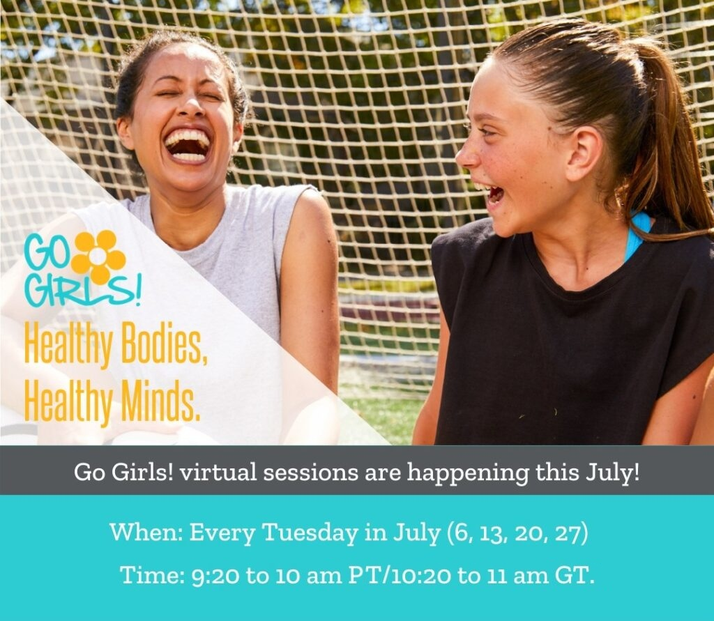 Go Girls virtual sessions are happening this July! When: Every Tuesday in July (6,13, 20, 27). Time: 9:20 to 10 am PT/10:20 to 11 am GT.